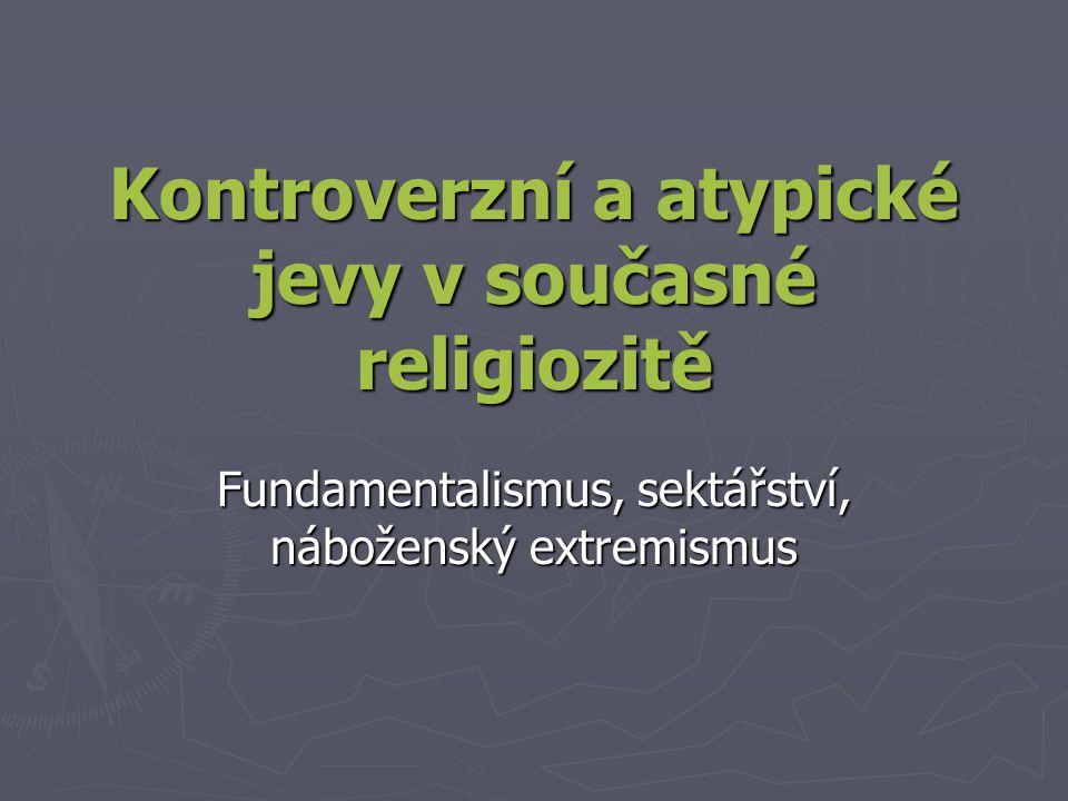 Kontroverzní a atypické jevy v současné religiozitě Fundamentalismus, sektářství, náboženský extremismus