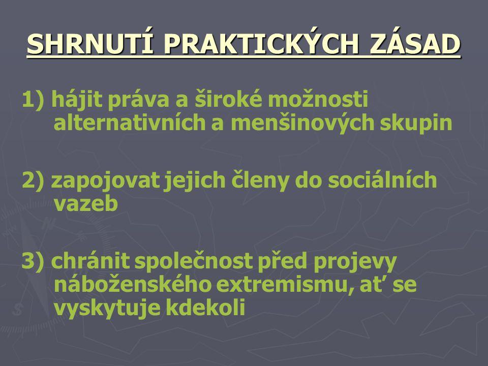 SHRNUTÍ PRAKTICKÝCH ZÁSAD 1) hájit práva a široké možnosti alternativních a menšinových skupin 2) zapojovat jejich členy do sociálních vazeb 3) chránit společnost před projevy náboženského extremismu, ať se vyskytuje kdekoli