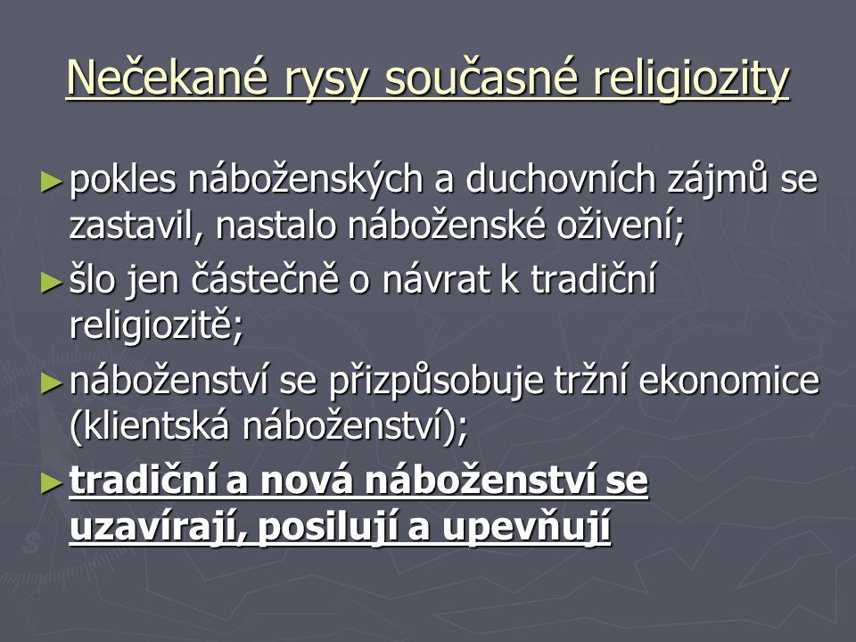Nečekané rysy současné religiozity ► pokles náboženských a duchovních zájmů se zastavil, nastalo náboženské oživení; ► šlo jen částečně o návrat k tradiční religiozitě; ► náboženství se přizpůsobuje tržní ekonomice (klientská náboženství); ► tradiční a nová náboženství se uzavírají, posilují a upevňují