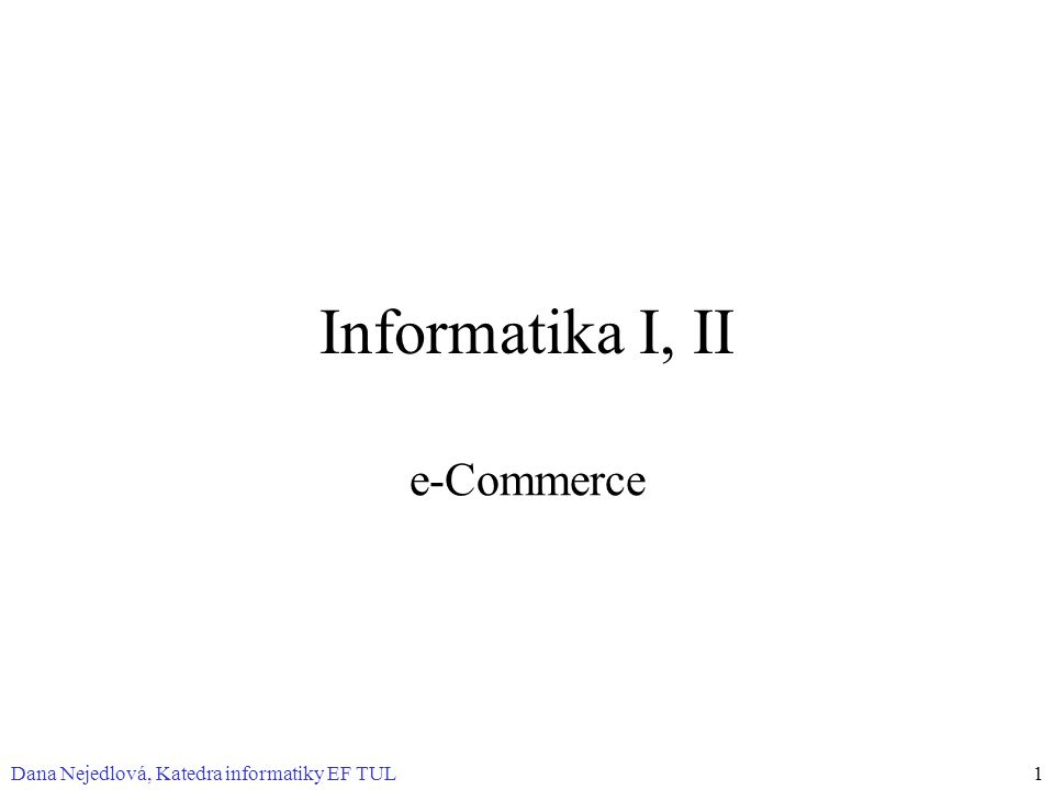 Dana Nejedlová, Katedra informatiky EF TUL1 Informatika I, II e-Commerce