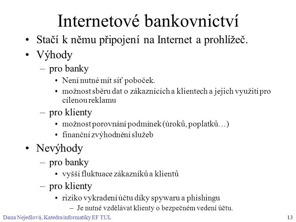 Dana Nejedlová, Katedra informatiky EF TUL13 Internetové bankovnictví Stačí k němu připojení na Internet a prohlížeč. Výhody –pro banky Není nutné mít