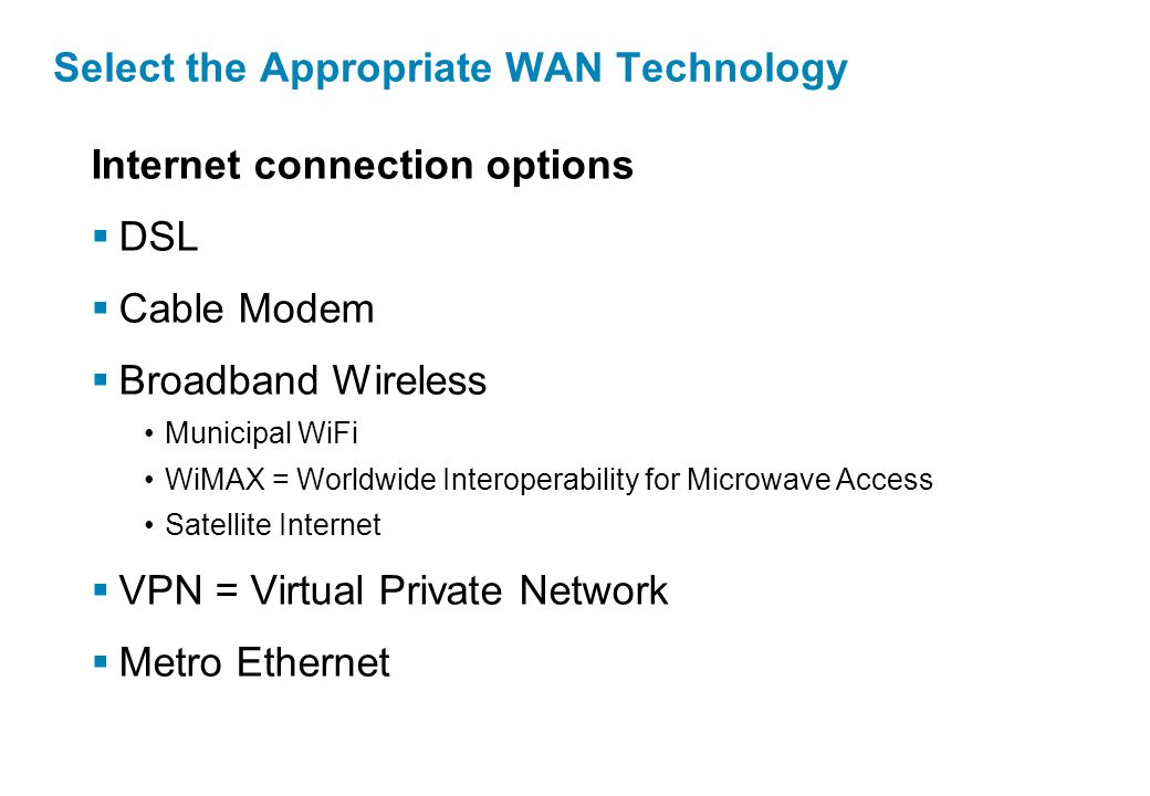 Internet connection options  DSL  Cable Modem  Broadband Wireless Municipal WiFi WiMAX = Worldwide Interoperability for Microwave Access Satellite Internet  VPN = Virtual Private Network  Metro Ethernet Select the Appropriate WAN Technology