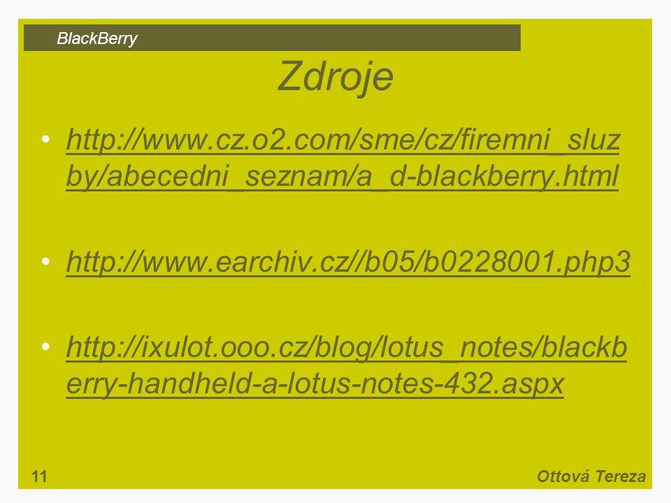 BlackBerry 11Ottová Tereza Zdroje http://www.cz.o2.com/sme/cz/firemni_sluz by/abecedni_seznam/a_d-blackberry.htmlhttp://www.cz.o2.com/sme/cz/firemni_sluz by/abecedni_seznam/a_d-blackberry.html http://www.earchiv.cz//b05/b0228001.php3 http://ixulot.ooo.cz/blog/lotus_notes/blackb erry-handheld-a-lotus-notes-432.aspxhttp://ixulot.ooo.cz/blog/lotus_notes/blackb erry-handheld-a-lotus-notes-432.aspx