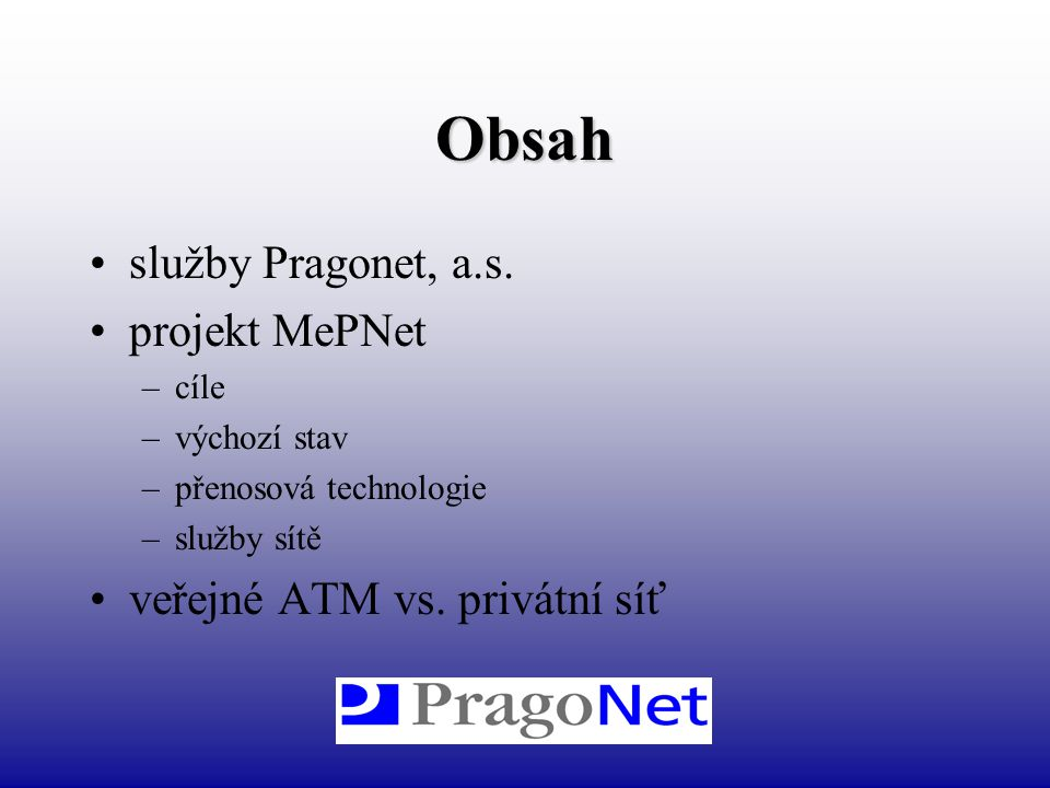 Obsah služby Pragonet, a.s. projekt MePNet –cíle –výchozí stav –přenosová technologie –služby sítě veřejné ATM vs. privátní síť