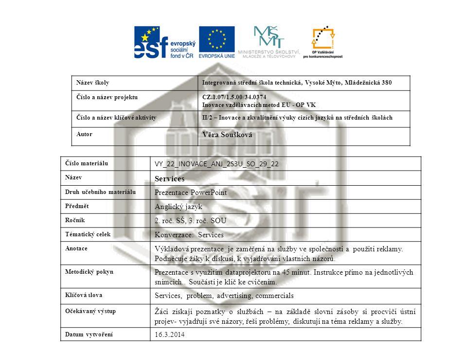 Název školyIntegrovaná střední škola technická, Vysoké Mýto, Mládežnická 380 Číslo a název projektuCZ.1.07/1.5.00/34.0374 Inovace vzdělávacích metod EU - OP VK Číslo a název klíčové aktivityII/2 – Inovace a zkvalitnění výuky cizích jazyků na středních školách Autor Věra Soušková Číslo materiálu VY_22_INOVACE_ANJ_2S3U_SO_29_22 Název Services Druh učebního materiálu Prezentace PowerPoint Předmět Anglický jazyk Ročník 2.