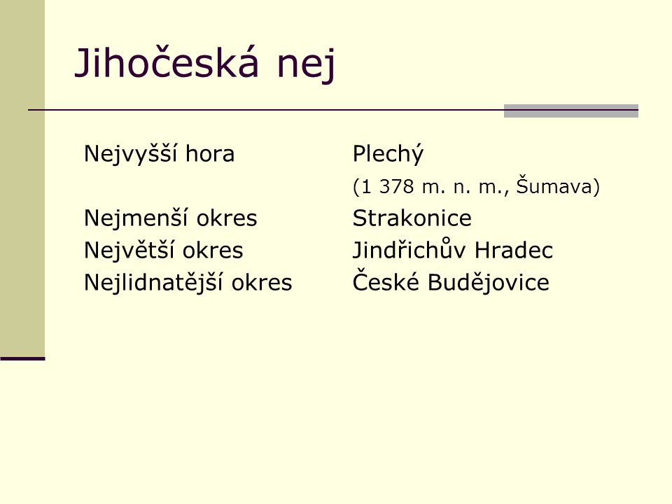 Jihočeská nej Nejvyšší horaPlechý (1 378 m. n. m., Šumava) Nejmenší okresStrakonice Největší okresJindřichův Hradec Nejlidnatější okresČeské Budějovic