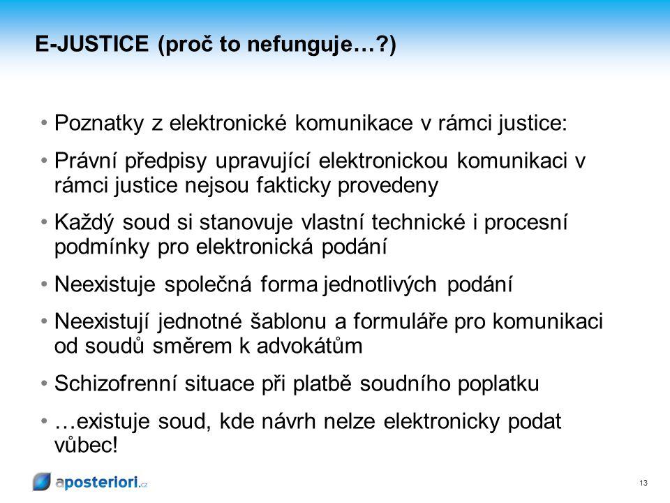 13 E-JUSTICE (proč to nefunguje…?) Poznatky z elektronické komunikace v rámci justice: Právní předpisy upravující elektronickou komunikaci v rámci justice nejsou fakticky provedeny Každý soud si stanovuje vlastní technické i procesní podmínky pro elektronická podání Neexistuje společná forma jednotlivých podání Neexistují jednotné šablonu a formuláře pro komunikaci od soudů směrem k advokátům Schizofrenní situace při platbě soudního poplatku …existuje soud, kde návrh nelze elektronicky podat vůbec!
