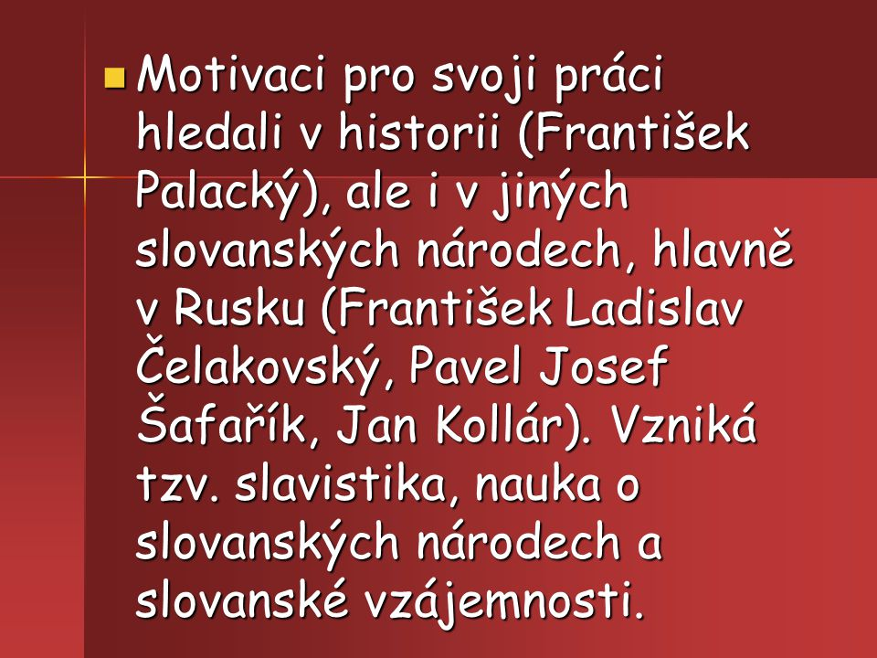 Motivaci pro svoji práci hledali v historii (František Palacký), ale i v jiných slovanských národech, hlavně v Rusku (František Ladislav Čelakovský, P