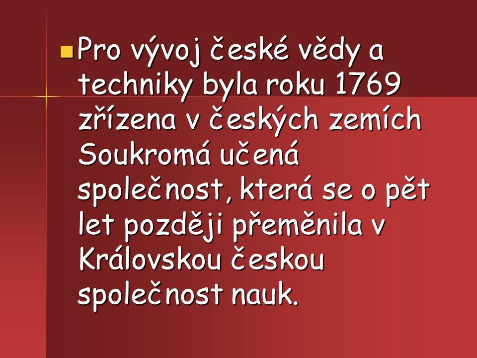 Pro vývoj české vědy a techniky byla roku 1769 zřízena v českých zemích Soukromá učená společnost, která se o pět let později přeměnila v Královskou č