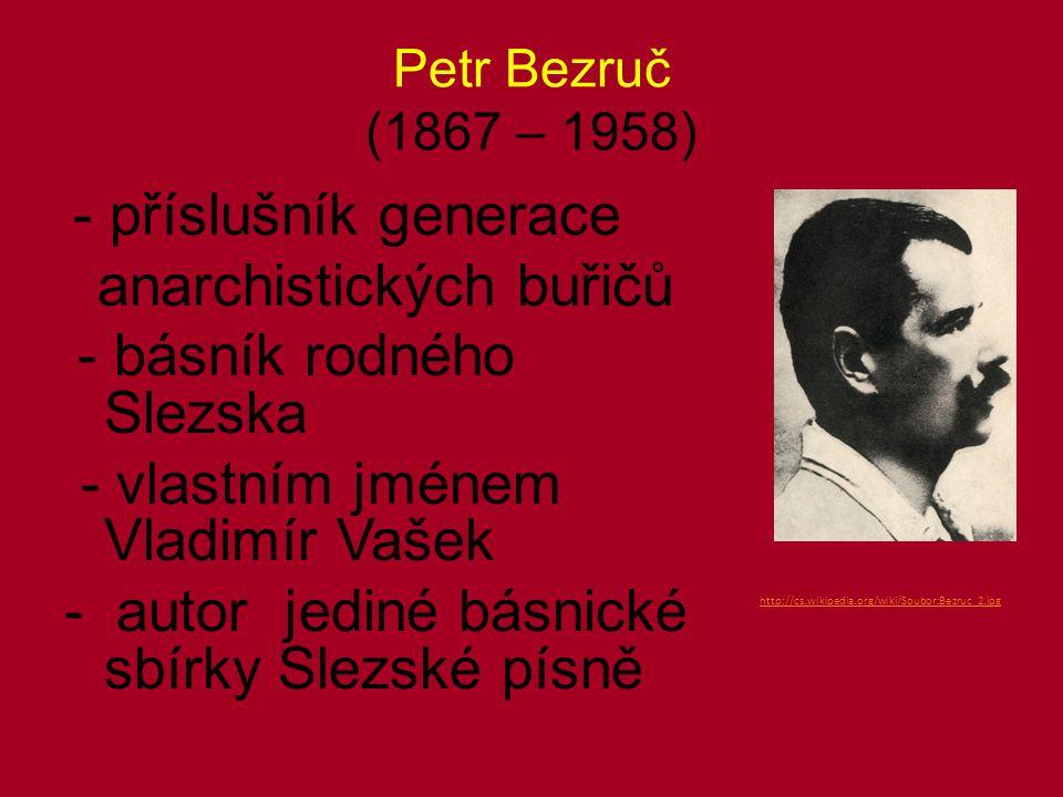 Petr Bezruč (1867 – 1958) - příslušník generace anarchistických buřičů - básník rodného Slezska - vlastním jménem Vladimír Vašek - autor jediné básnické sbírky Slezské písně http://cs.wikipedia.org/wiki/Soubor:Bezruc_2.jpg