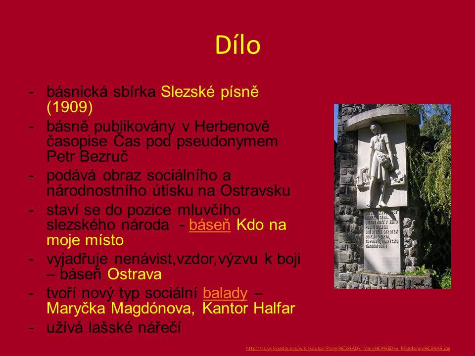 Dílo -básnická sbírka Slezské písně (1909) -básně publikovány v Herbenově časopise Čas pod pseudonymem Petr Bezruč -podává obraz sociálního a národnostního útisku na Ostravsku -staví se do pozice mluvčího slezského národa - báseň Kdo na moje místobáseň -vyjadřuje nenávist,vzdor,výzvu k boji – báseň Ostrava -tvoří nový typ sociální balady – Maryčka Magdónova, Kantor Halfarbalady -užívá lašské nářečí http://cs.wikipedia.org/wiki/Soubor:Pomn%C3%ADk_Mary%C4%8Dky_Magdonov%C3%A9.jpg
