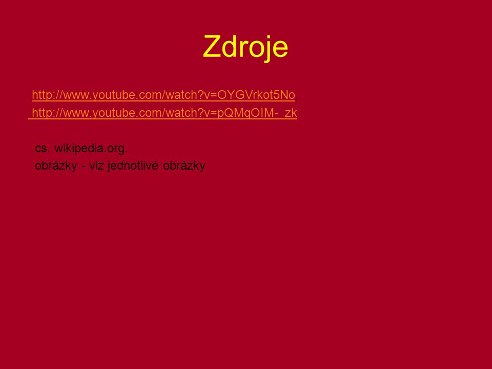 Zdroje http://www.youtube.com/watch v=OYGVrkot5No,http://www.youtube.com/watch v=OYGVrkot5No http://www.youtube.com/watch v=pQMqOIM-_zk cs.