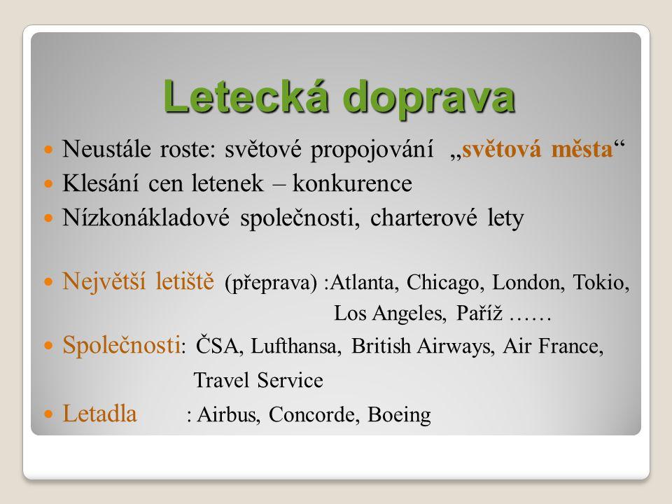 """Letecká doprava Neustále roste: světové propojování """"světová města Klesání cen letenek – konkurence Nízkonákladové společnosti, charterové lety Největší letiště (přeprava) :Atlanta, Chicago, London, Tokio, Los Angeles, Paříž …… Společnosti : ČSA, Lufthansa, British Airways, Air France, Travel Service Letadla : Airbus, Concorde, Boeing"""