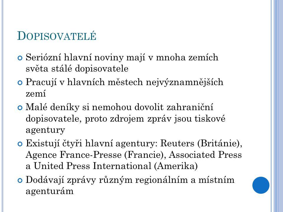 D OPISOVATELÉ Seriózní hlavní noviny mají v mnoha zemích světa stálé dopisovatele Pracují v hlavních městech nejvýznamnějších zemí Malé deníky si nemohou dovolit zahraniční dopisovatele, proto zdrojem zpráv jsou tiskové agentury Existují čtyři hlavní agentury: Reuters (Británie), Agence France-Presse (Francie), Associated Press a United Press International (Amerika) Dodávají zprávy různým regionálním a místním agenturám