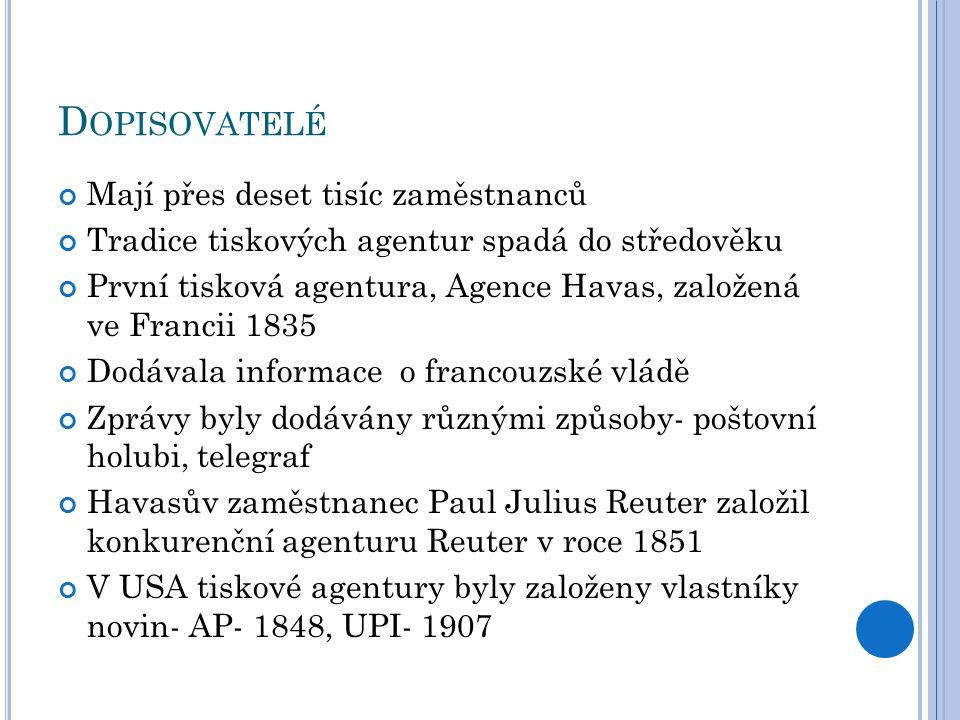 D OPISOVATELÉ Mají přes deset tisíc zaměstnanců Tradice tiskových agentur spadá do středověku První tisková agentura, Agence Havas, založená ve Francii 1835 Dodávala informace o francouzské vládě Zprávy byly dodávány různými způsoby- poštovní holubi, telegraf Havasův zaměstnanec Paul Julius Reuter založil konkurenční agenturu Reuter v roce 1851 V USA tiskové agentury byly založeny vlastníky novin- AP- 1848, UPI- 1907
