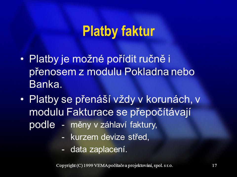 Copyright (C) 1999 VEMA počítače a projektování, spol. s r.o.17 Platby faktur Platby je možné pořídit ručně i přenosem z modulu Pokladna nebo Banka. P
