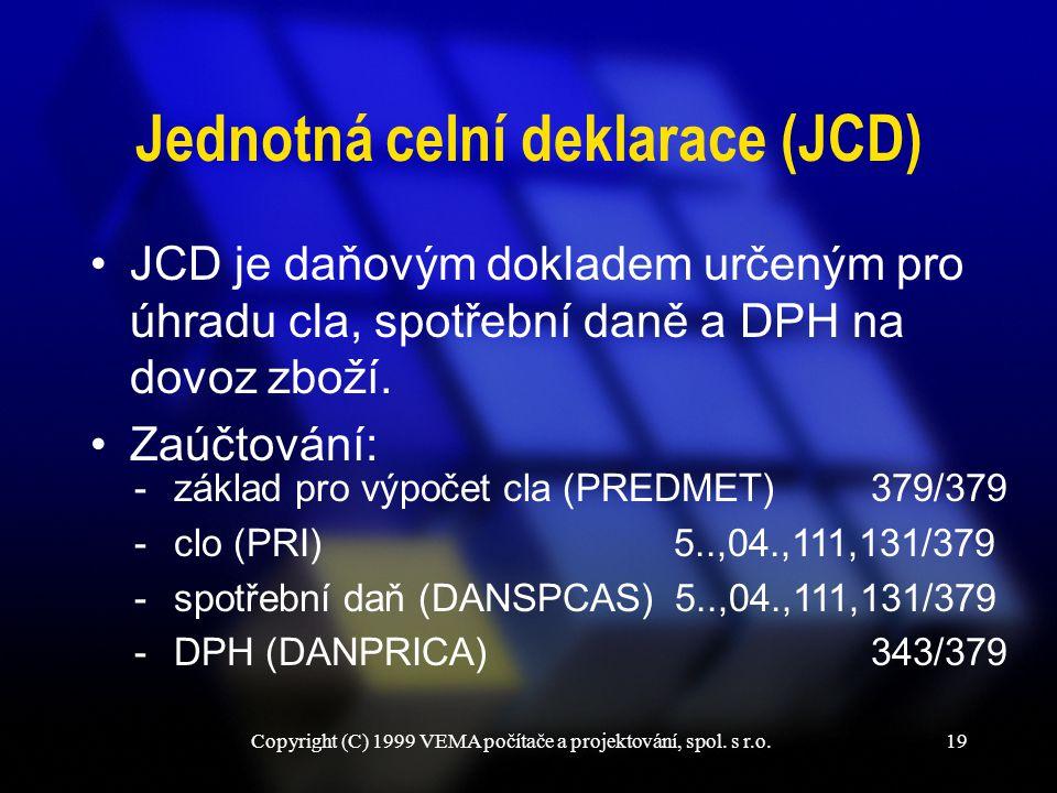 Copyright (C) 1999 VEMA počítače a projektování, spol. s r.o.19 Jednotná celní deklarace (JCD) JCD je daňovým dokladem určeným pro úhradu cla, spotřeb