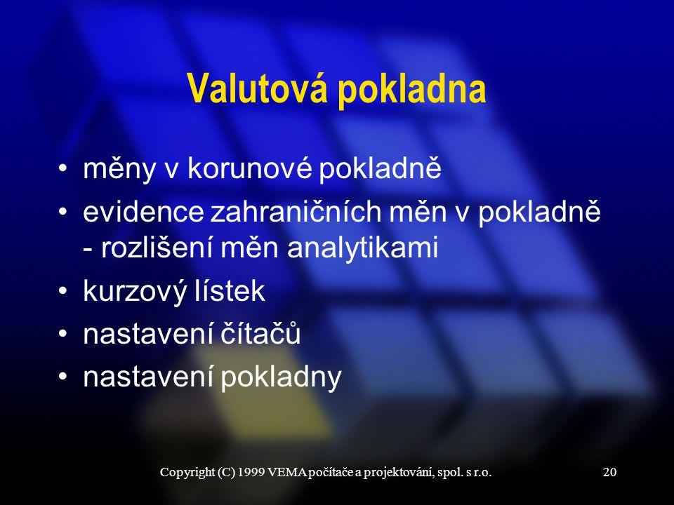 Copyright (C) 1999 VEMA počítače a projektování, spol. s r.o.20 Valutová pokladna měny v korunové pokladně evidence zahraničních měn v pokladně - rozl