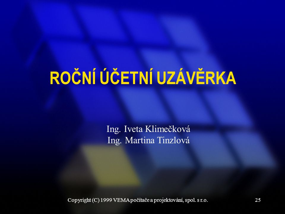 Copyright (C) 1999 VEMA počítače a projektování, spol. s r.o.25 ROČNÍ ÚČETNÍ UZÁVĚRKA Ing. Iveta Klimečková Ing. Martina Tinzlová