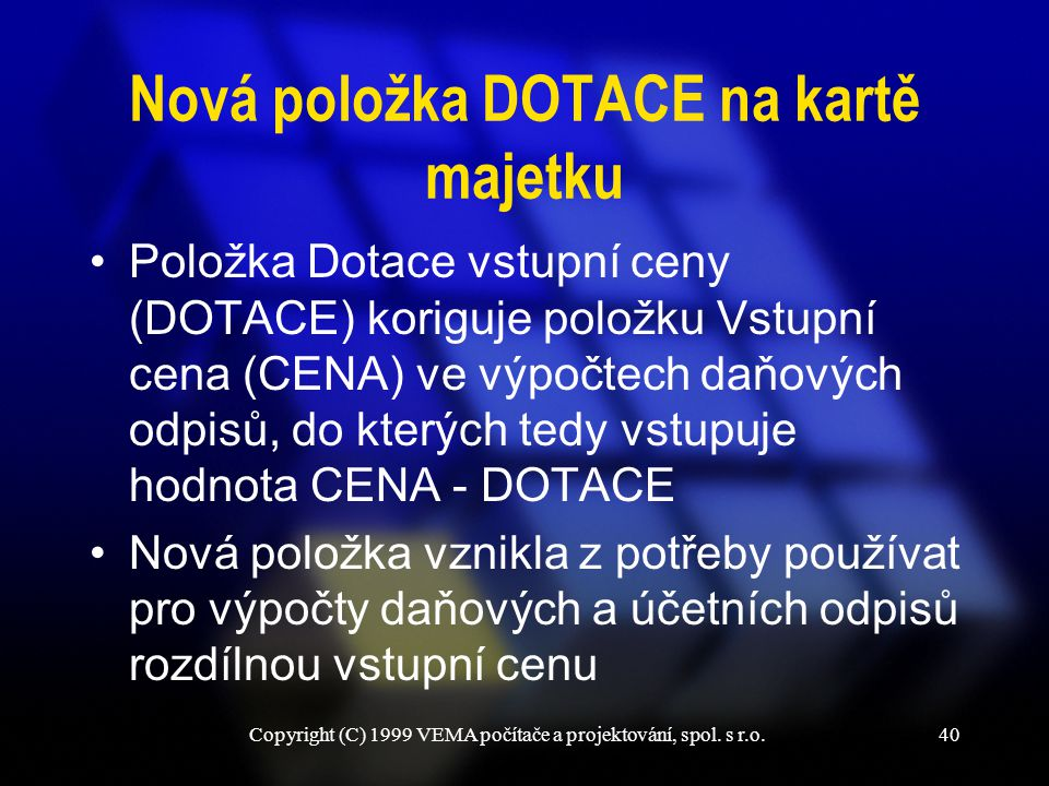 Copyright (C) 1999 VEMA počítače a projektování, spol. s r.o.40 Nová položka DOTACE na kartě majetku Položka Dotace vstupní ceny (DOTACE) koriguje pol