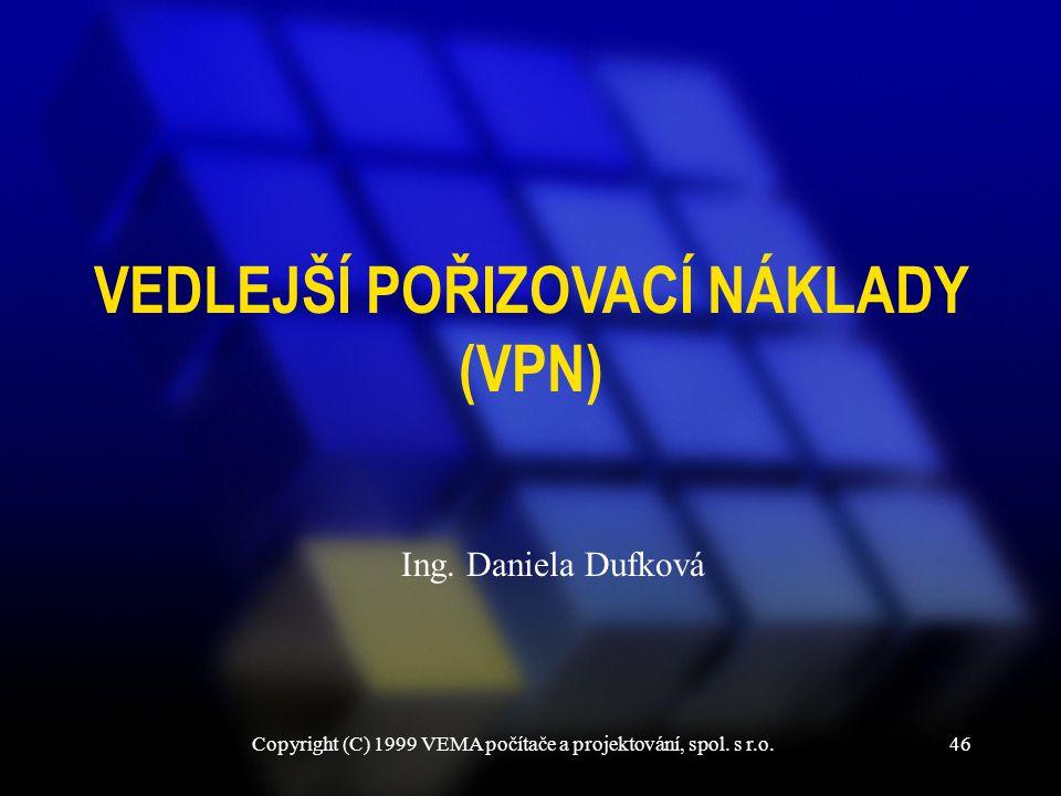 Copyright (C) 1999 VEMA počítače a projektování, spol. s r.o.46 VEDLEJŠÍ POŘIZOVACÍ NÁKLADY (VPN) Ing. Daniela Dufková