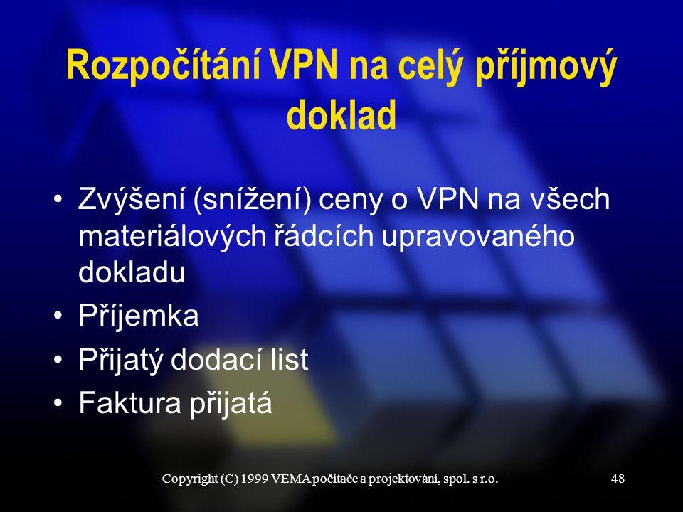 Copyright (C) 1999 VEMA počítače a projektování, spol. s r.o.48 Rozpočítání VPN na celý příjmový doklad Zvýšení (snížení) ceny o VPN na všech materiál