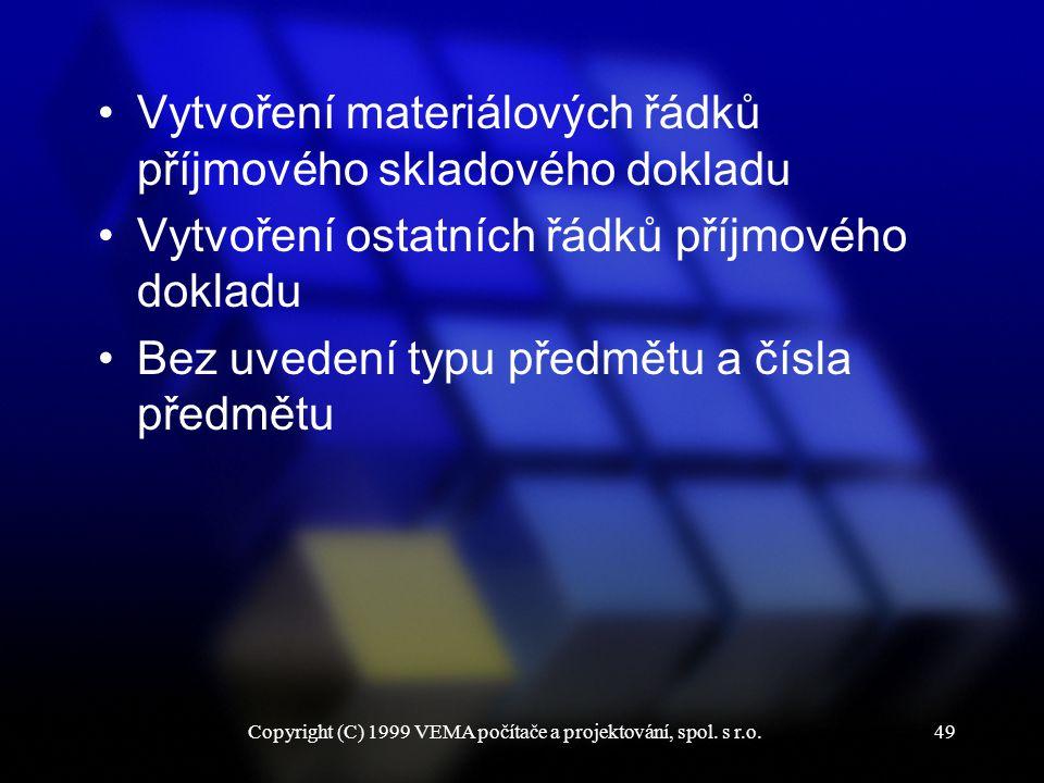 Copyright (C) 1999 VEMA počítače a projektování, spol. s r.o.49 Vytvoření materiálových řádků příjmového skladového dokladu Vytvoření ostatních řádků