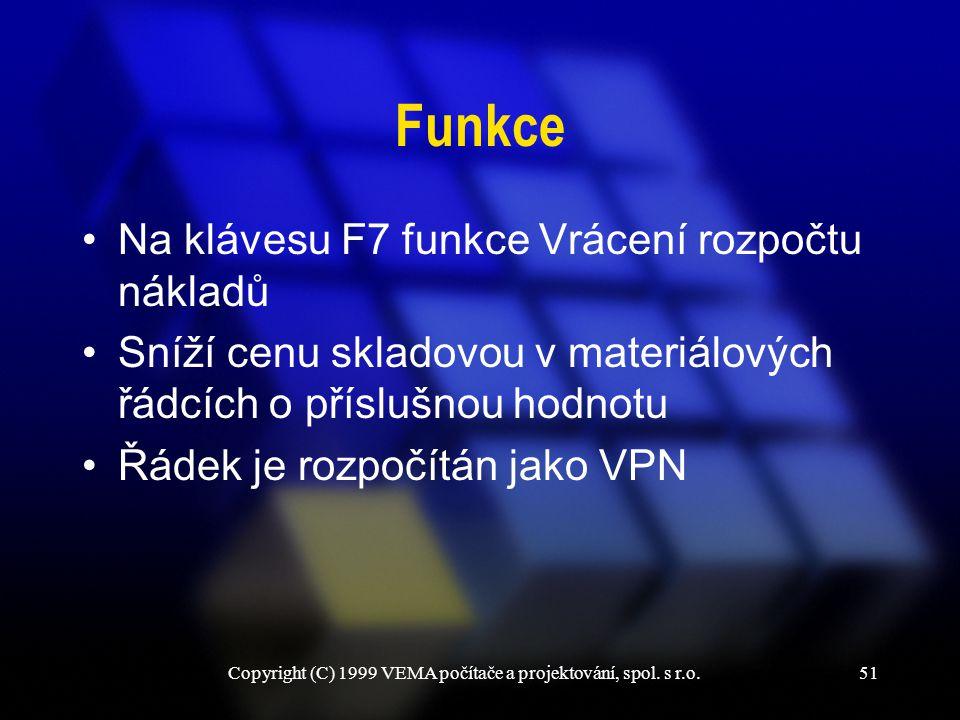 Copyright (C) 1999 VEMA počítače a projektování, spol. s r.o.51 Funkce Na klávesu F7 funkce Vrácení rozpočtu nákladů Sníží cenu skladovou v materiálov