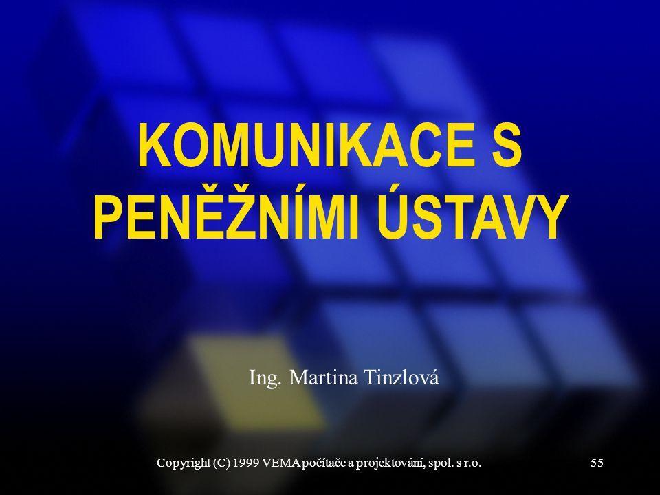 Copyright (C) 1999 VEMA počítače a projektování, spol. s r.o.55 KOMUNIKACE S PENĚŽNÍMI ÚSTAVY Ing. Martina Tinzlová