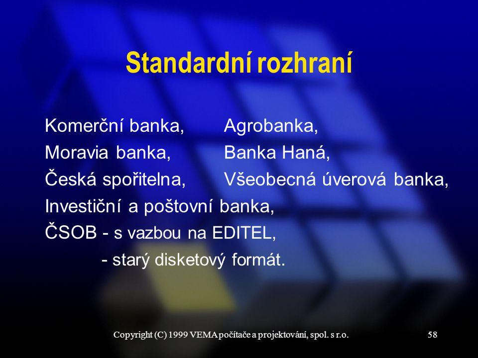 Copyright (C) 1999 VEMA počítače a projektování, spol. s r.o.58 Standardní rozhraní Komerční banka, Moravia banka, Česká spořitelna, Investiční a pošt