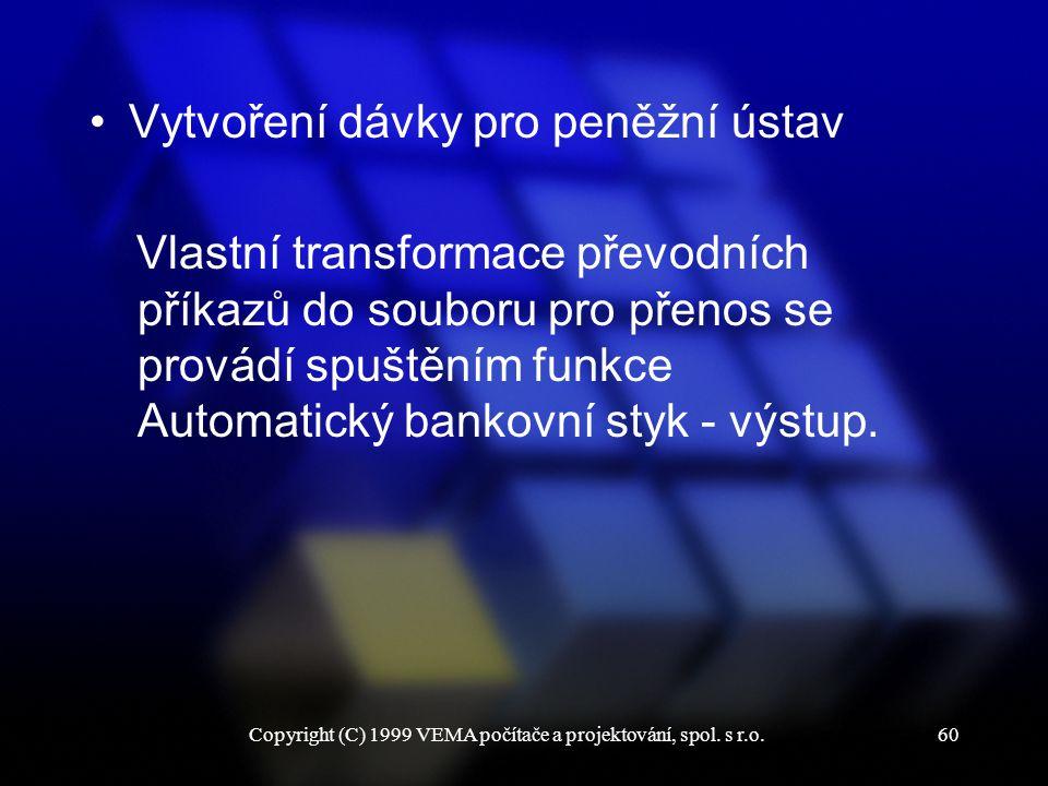 Copyright (C) 1999 VEMA počítače a projektování, spol. s r.o.60 Vytvoření dávky pro peněžní ústav Vlastní transformace převodních příkazů do souboru p