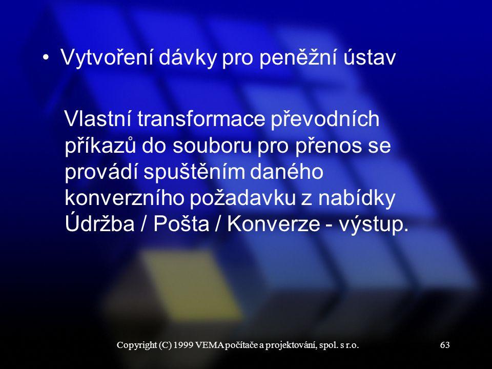 Copyright (C) 1999 VEMA počítače a projektování, spol. s r.o.63 Vytvoření dávky pro peněžní ústav Vlastní transformace převodních příkazů do souboru p