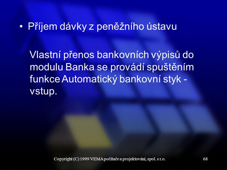 Copyright (C) 1999 VEMA počítače a projektování, spol. s r.o.68 Příjem dávky z peněžního ústavu Vlastní přenos bankovních výpisů do modulu Banka se pr