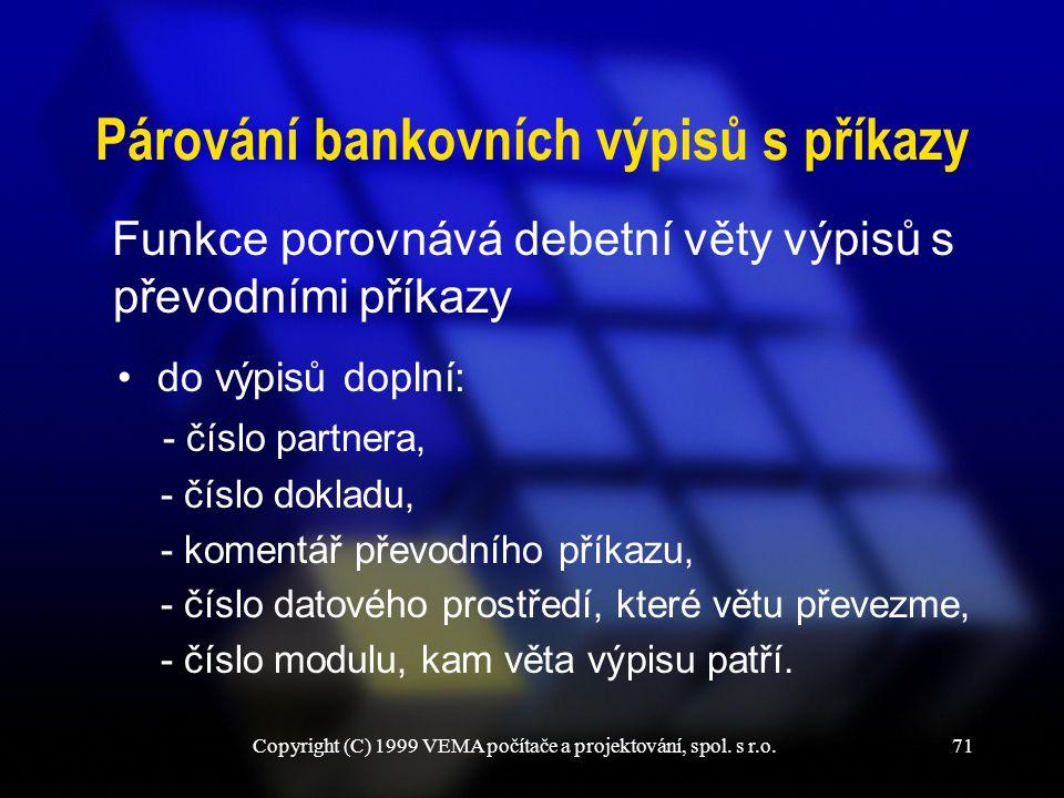 Copyright (C) 1999 VEMA počítače a projektování, spol. s r.o.71 Párování bankovních výpisů s příkazy Funkce porovnává debetní věty výpisů s převodními