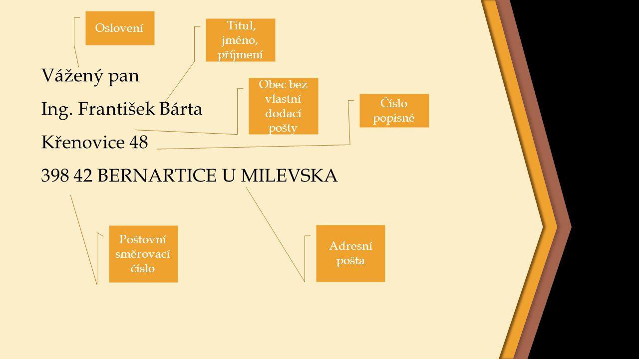 Vážený pan Ing. František Bárta Křenovice 48 398 42 BERNARTICE U MILEVSKA Oslovení Titul, jméno, příjmení Obec bez vlastní dodací pošty Adresní pošta