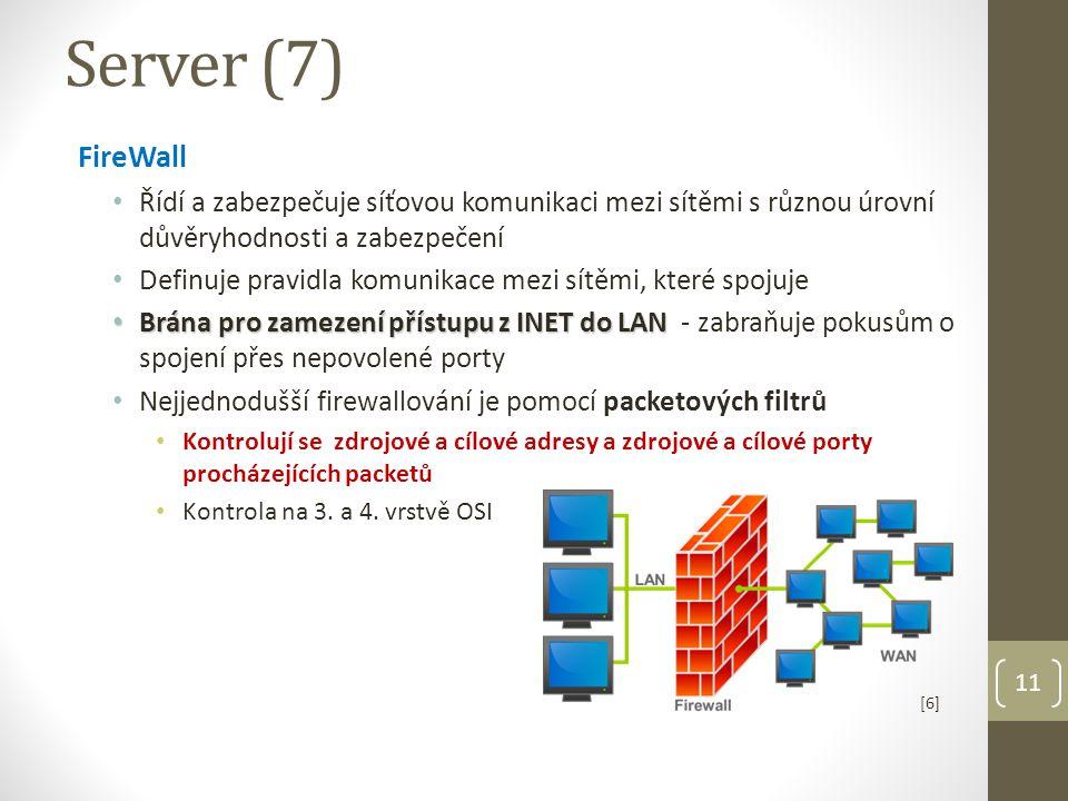 11 Server (7) FireWall Řídí a zabezpečuje síťovou komunikaci mezi sítěmi s různou úrovní důvěryhodnosti a zabezpečení Definuje pravidla komunikace mezi sítěmi, které spojuje Brána pro zamezení přístupu z INET do LAN Brána pro zamezení přístupu z INET do LAN - zabraňuje pokusům o spojení přes nepovolené porty Nejjednodušší firewallování je pomocí packetových filtrů Kontrolují se zdrojové a cílové adresy a zdrojové a cílové porty procházejících packetů Kontrola na 3.