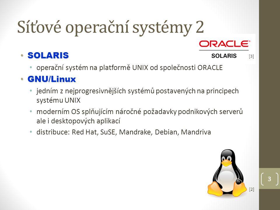 Síťové operační systémy 2 SOLARIS SOLARIS operační systém na platformě UNIX od společnosti ORACLE GNU/Linux GNU/Linux jedním z nejprogresivnějších systémů postavených na principech systému UNIX moderním OS splňujícím náročné požadavky podnikových serverů ale i desktopových aplikací distribuce: Red Hat, SuSE, Mandrake, Debian, Mandriva 3 [3] [2]