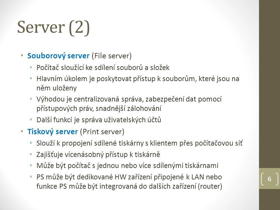 Server (2) Souborový server (File server) Počítač sloužící ke sdílení souborů a složek Hlavním úkolem je poskytovat přístup k souborům, které jsou na něm uloženy Výhodou je centralizovaná správa, zabezpečení dat pomocí přístupových práv, snadnější zálohování Další funkcí je správa uživatelských účtů Tiskový server (Print server) Slouží k propojení sdílené tiskárny s klientem přes počítačovou síť Zajišťuje vícenásobný přístup k tiskárně Může být počítač s jednou nebo více sdílenými tiskárnami PS může být dedikované HW zařízení připojené k LAN nebo funkce PS může být integrovaná do dalších zařízení (router) 6