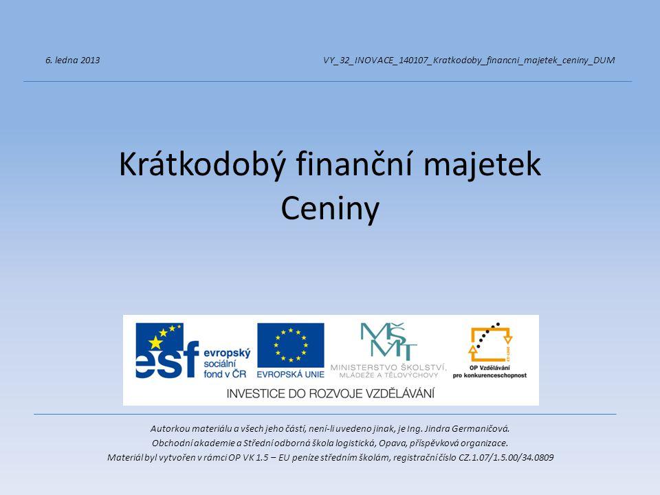 Krátkodobý finanční majetek Ceniny Autorkou materiálu a všech jeho částí, není-li uvedeno jinak, je Ing. Jindra Germaničová. Obchodní akademie a Střed