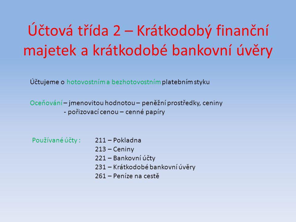 Účtová třída 2 – Krátkodobý finanční majetek a krátkodobé bankovní úvěry Účtujeme o hotovostním a bezhotovostním platebním styku Oceňování – jmenovito