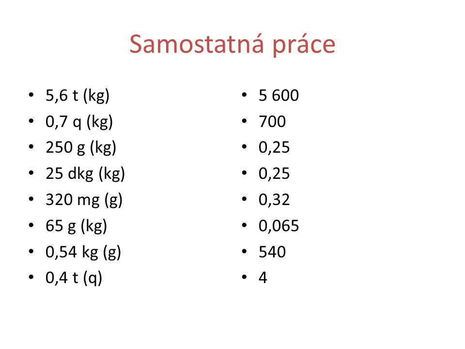 Samostatná práce 5,6 t (kg) 0,7 q (kg) 250 g (kg) 25 dkg (kg) 320 mg (g) 65 g (kg) 0,54 kg (g) 0,4 t (q) 5 600 700 0,25 0,32 0,065 540 4