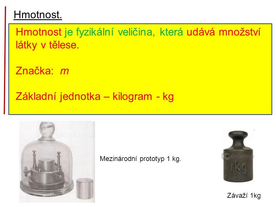 Hmotnost. Hmotnost je fyzikální veličina, která udává množství látky v tělese. Značka: m Základní jednotka – kilogram - kg Mezinárodní prototyp 1 kg.