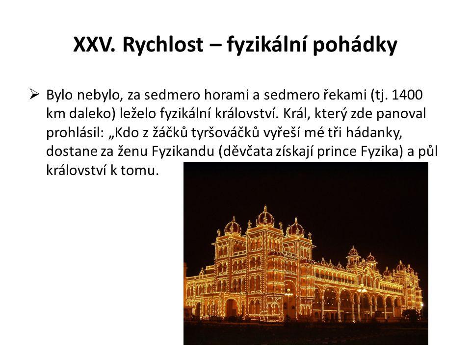 XXV. Rychlost – fyzikální pohádky  Bylo nebylo, za sedmero horami a sedmero řekami (tj. 1400 km daleko) leželo fyzikální království. Král, který zde