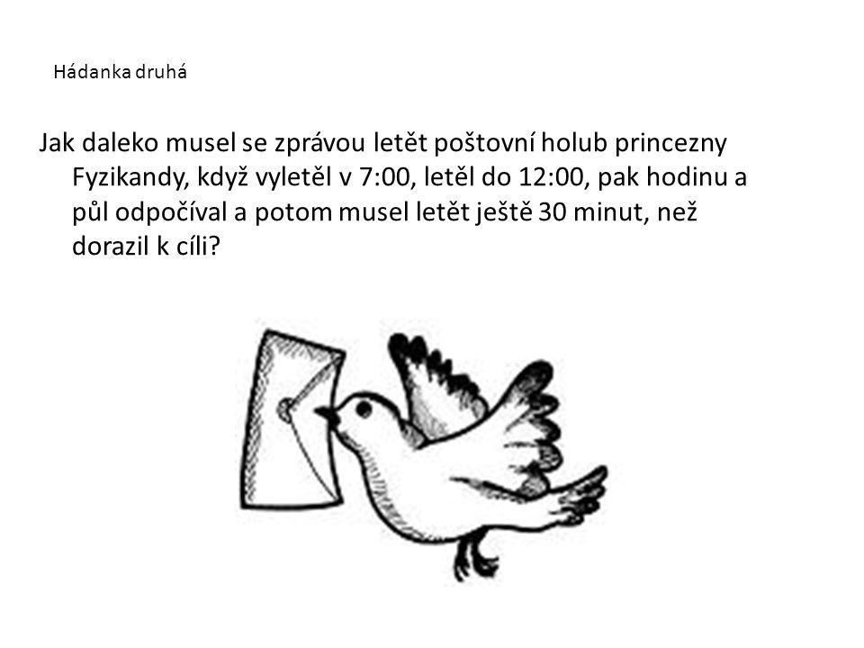 Hádanka druhá Jak daleko musel se zprávou letět poštovní holub princezny Fyzikandy, když vyletěl v 7:00, letěl do 12:00, pak hodinu a půl odpočíval a
