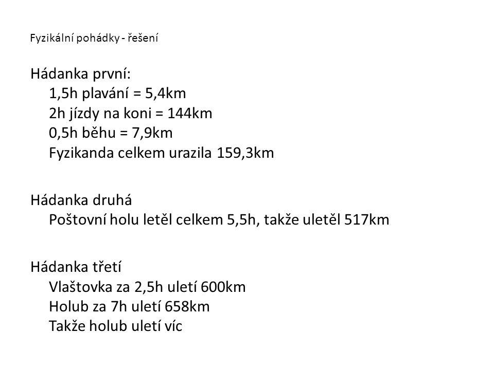 Fyzikální pohádky - řešení Hádanka první: 1,5h plavání = 5,4km 2h jízdy na koni = 144km 0,5h běhu = 7,9km Fyzikanda celkem urazila 159,3km Hádanka dru