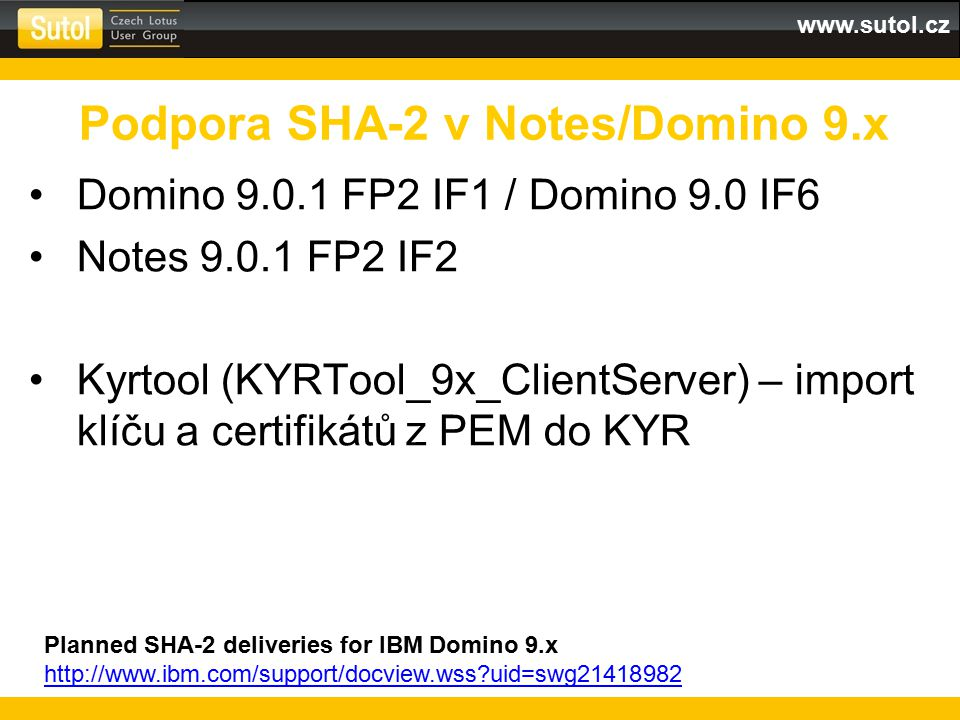 www.sutol.cz Domino 9.0.1 FP2 IF1 / Domino 9.0 IF6 Notes 9.0.1 FP2 IF2 Kyrtool (KYRTool_9x_ClientServer) – import klíču a certifikátů z PEM do KYR Podpora SHA-2 v Notes/Domino 9.x Planned SHA-2 deliveries for IBM Domino 9.x http://www.ibm.com/support/docview.wss?uid=swg21418982