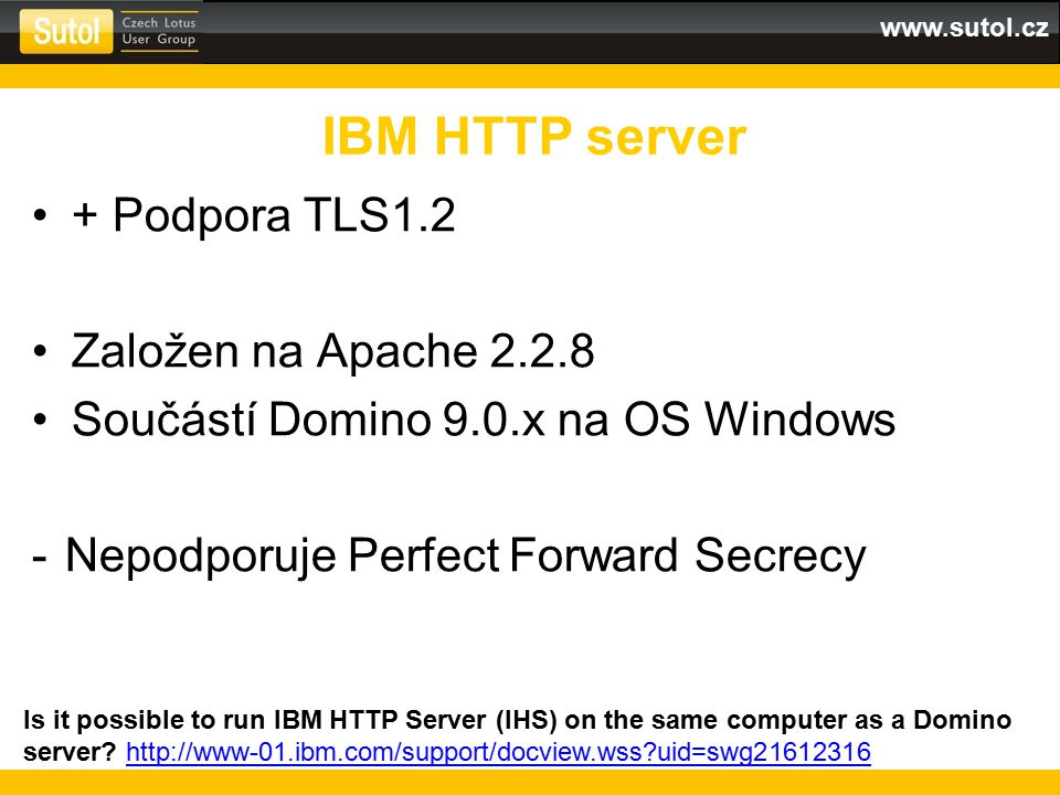 www.sutol.cz + Podpora TLS1.2 Založen na Apache 2.2.8 Součástí Domino 9.0.x na OS Windows -Nepodporuje Perfect Forward Secrecy IBM HTTP server Is it possible to run IBM HTTP Server (IHS) on the same computer as a Domino server.