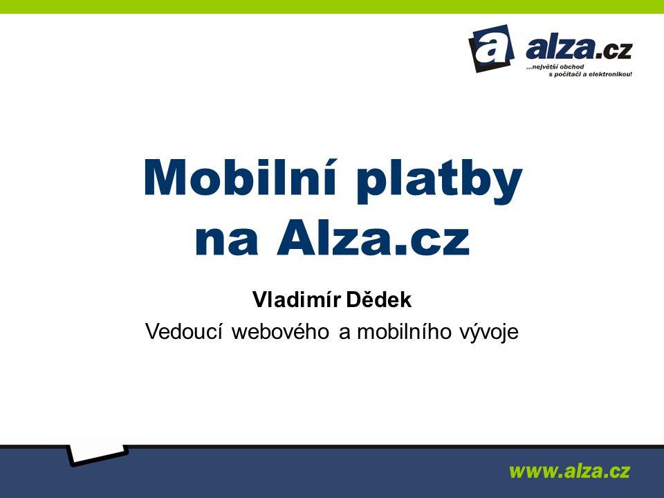 www.alza.cz Mobilní platby na Alza.cz Vladimír Dědek Vedoucí webového a mobilního vývoje