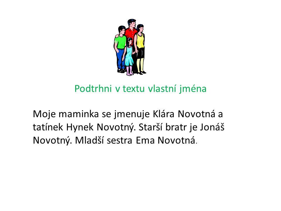 Podtrhni v textu vlastní jména Moje maminka se jmenuje Klára Novotná a tatínek Hynek Novotný.