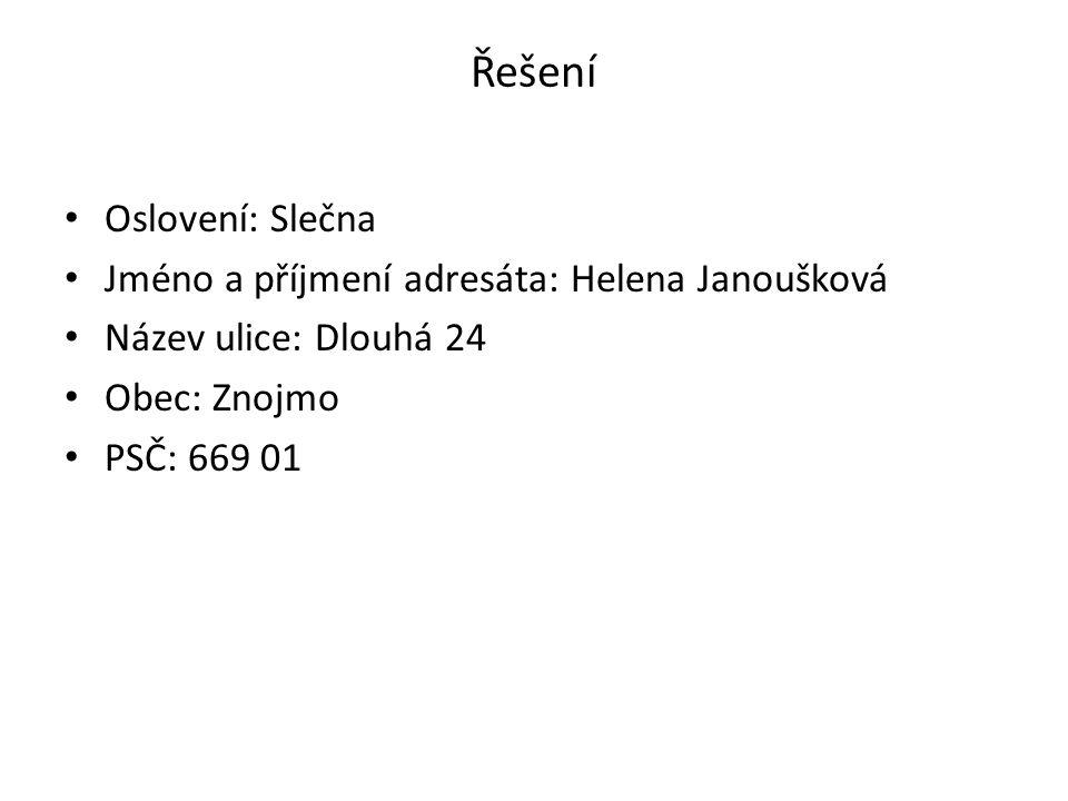 Řešení Oslovení: Slečna Jméno a příjmení adresáta: Helena Janoušková Název ulice: Dlouhá 24 Obec: Znojmo PSČ: 669 01